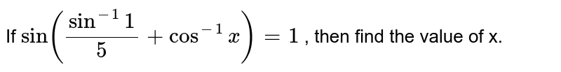 If `sin(sin^(-1)1/5+cos^(-1)x)=1` , then find the value of x.