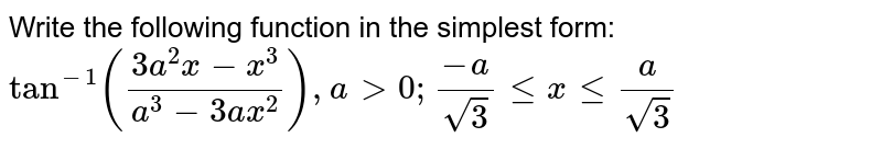 Write the following function in the simplest form: `tan^(-1)((3a^2x-x^3)/(a^3-3a x^2)), a >0;(-a)/(sqrt(3))lt=xlt=a/(sqrt(3))`