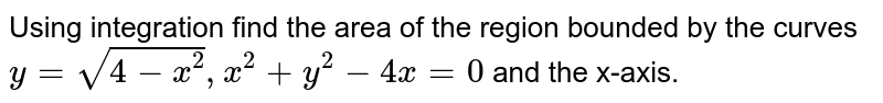 Using integration find the area of the region bounded by the curves `y=sqrt(4-x^2),x^2+y^2-4x=0` and the x-axis.