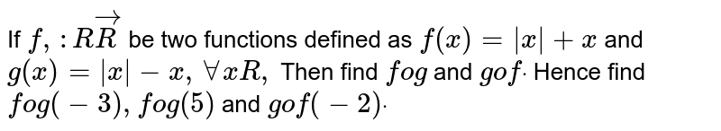 If `f,: RvecR` be two   functions defined as `f(x)=|x|+x` and `g(x)=|x|-x ,AAxR ,` Then find `fog` and `gofdot` Hence find `fog(-3),fog(5)` and `gof(-2)dot`