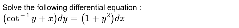 Solve the following differential equation :  `(cot^(-1)y+x)dy=(1+y^2)dx`