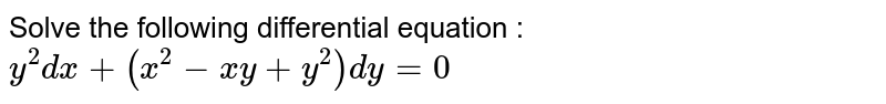 Solve the following differential equation :  `y^2dx+(x^2-x y+y^2)dy=0`