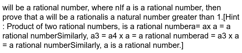 If a is a rational number, then prove that `a^n` will be a rational number,where n is a natural number greater than 1.