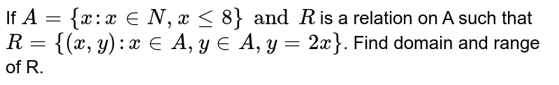 If `A = {x:x in N, x leq 8} and R` is a relation on A such that  `R = {(x, y):x in A, y in A, y= 2x}`. Find domain and range of R.