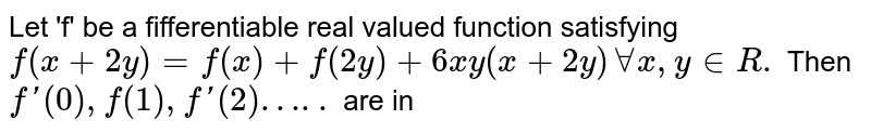 """Let 'f' be a fifferentiable real valued function satisfying `f (x+2y) =f (x) +f (2y) + 6xy (x+2y) AA x, y in R.` Then `f ' (0), f"""" (1), f'(2)"""