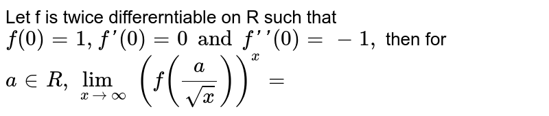 Let f is twice differerntiable on R such that `f (0)=1, f'(0) =0 and f'(0) =-1,` then for `a in R, lim _(xtooo) (f((a)/(sqrtx)))^(x)=`