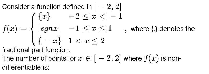 Consider a function defined in `[-2,2]` <br> `f (x)={{:({x}, -2 lle x lt -1),( [sin x], -1 le x le 1),( {-4}, 1 lt x le 2):},` where {.} denotes the fractional part function. <br>  The number of points for `x in [-2,2]` where `f (x)` is non-differentiable is: