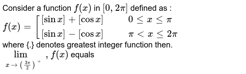 Consider a function `f (x)` in `[0,2pi]` defined as : <br> ` f(x)=[{:([sinx]+ [cos x],,, 0 le x le pi),( [sin x] -[cos x],,, pi lt x le 2pi):}` <br> where {.} denotes greatest integer function then. <br> `lim _(x to ((3pi)/(2))), f (x)` equals