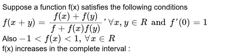 Suppose a function f(x) satisfies the following conditions <br> `f (x+y) =(f(x) +f(y))/(f +f(x) f(y))' AA x , y in R and f '(0)=1` <br> Also `-1lt f (x) lt 1, AA x  in R` <br> f(x) increases in the complete interval :