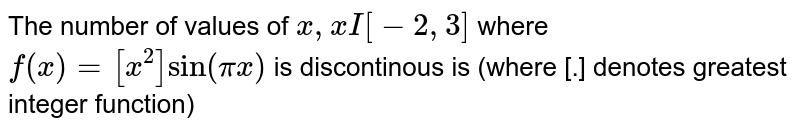 The number of values of `x , x I [-2,3]` where `f (x) =[x ^(2)] sin (pix)` is discontinous is (where [.] denotes greatest integer function)