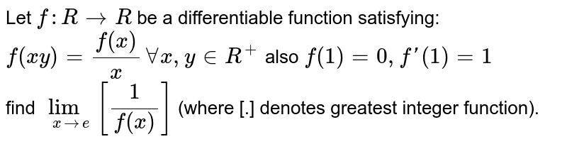 Let `f :R to R` be a differentiable function satisfying: <br> `f (xy) =(f(x))/(x) AAx, y in R ^(+) ` also `f (1)=0,f '(1) =1`  <br> find `lim _(x to e) [(1)/(f (x))]`  (where [.] denotes greatest integer function).
