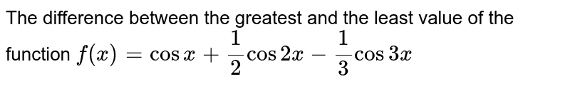 The difference between the greatest and the least value of the function `f (x)=cos x + (1)/(2) cos 2x -(1)/(3)cos 3x`