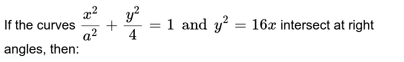 If the curves ` (x ^(2))/(a ^(2))+ (y^(2))/(4)= 1 and y ^(2)= 16x` intersect at right angles, then: