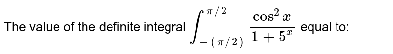 The value of the definite integral `int _(-(pi//2))^(pi//2)(cos ^(2) x )/(1+ 5 ^(x))` equal to:
