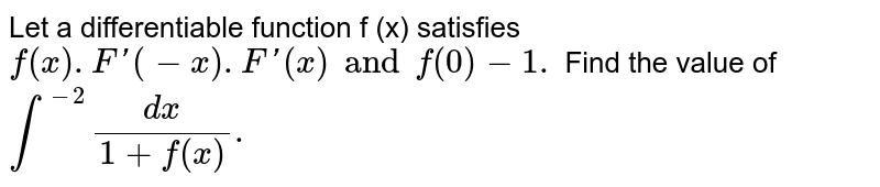 Let a differentiable function f (x) satisfies `f (x). F '(-x) . F'(x) and f (0) -1.` Find the value of `int ^(-2)  (dx )/(1+f(x)).`