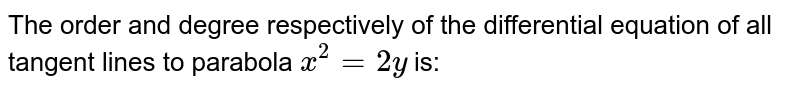 The order and degree respectively of the differential equation of all tangent lines to parabola `x ^(2) =2y` is: