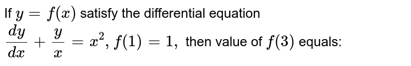If `y=f (x)` satisfy the differential equation `(dy)/(dx) + y/x =x ^(2),f (1)=1,` then value of `f (3)` equals:
