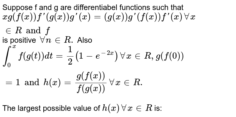 Suppose f and g are differentiabel functions such that `xg (f(x))f'(g (x))g '(x) =(g(x))g '(f(x)) f'(x) AA x in R and f` is positive `AA n in R.` Also `int _( 0)^(x) f (g(t )) dt =1/2 (1-e^(-2x))AA x in R, g (f(0))=1 and h (x) = (g(f (x)))/(f (g(x)))AA x in R.` <br> The largest possible value of `h(x)AA x in R` is: