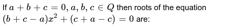 If `a+b+c=0, a,b,c in Q` then roots of the equation `(b+c-a) x ^(2) + (c+a-c) =0` are:
