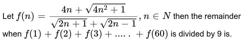 Let `f (n)=(4n + sqrt(4n ^(2) +1))/( sqrt(2n +1 )+sqrt(2n-1)),n in N` then the remainder when `f (1) + f (2) + f (3) + ..... + f (60)` is divided by 9 is.