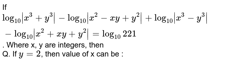 If `log_(10) x^(3)+y^(3) -log_(10) x^(2)-xy+y^(2) +log_(10) x^(3)-y^(3) -log_(10) x^(2)+xy+y^(2) =log_(10)221`. Where x, y are integers, then <br> Q.  If `y=2`, then value of x can be :