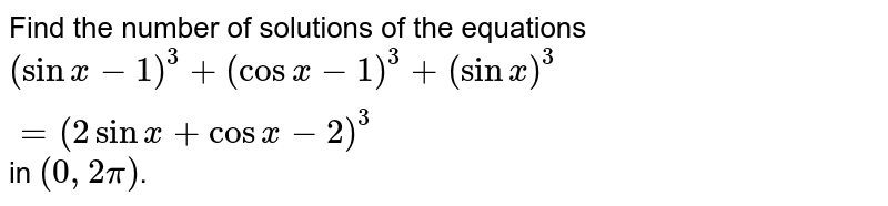 Find the number of solutions of the equations <br> ` (sin x - 1)^(3) + (cos x - 1)^(3) + ( sin x)^(3) = ( 2 sin x + cos x - 2)^(3) ` in `[ 0, 2 pi] `.