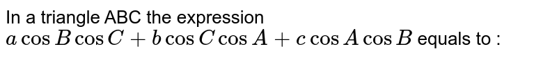 In a triangle  ABC the expression `acosBcosC+bcosC cosA+c cosA cosB` equals to :