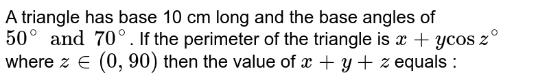 A triangle has base 10 cm long and the base angles of `50^(@) and 70^(@)`. If the perimeter of the triangle is `x+y cos z^(@)` where `z in (0, 90)` then the value of `x+y+z` equals :