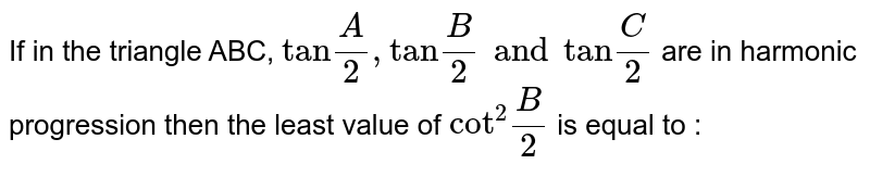 """If in the triangle ABC, `""""tan""""(A)/(2), """"tan""""(B)/(2) and """"tan""""(C )/(2)` are in harmonic progression then the least value of `""""cot""""^(2)(B)/(2)` is equal to :"""