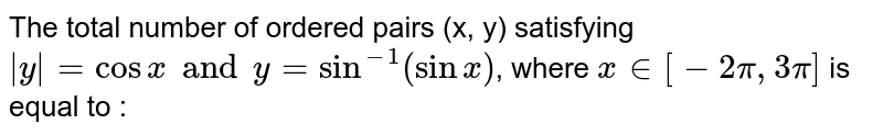 The total number of ordered  pairs (x, y) satisfying ` y =cosx and y=sin^(-1)(sinx)`, where  `x in [-2pi, 3pi]` is equal to :