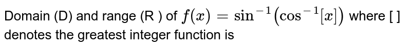Domain (D) and range  (R ) of  `f(x)=sin^(-1)(cos^(-1)[x])`  where [ ]  denotes the greatest integer function is