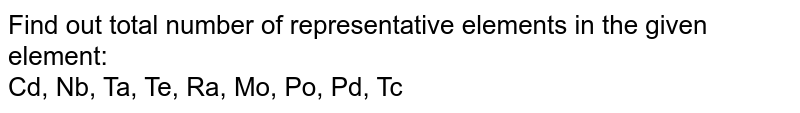 Find out total number of representative elements in the given element: <br> Cd, Nb, Ta, Te, Ra, Mo, Po, Pd, Tc