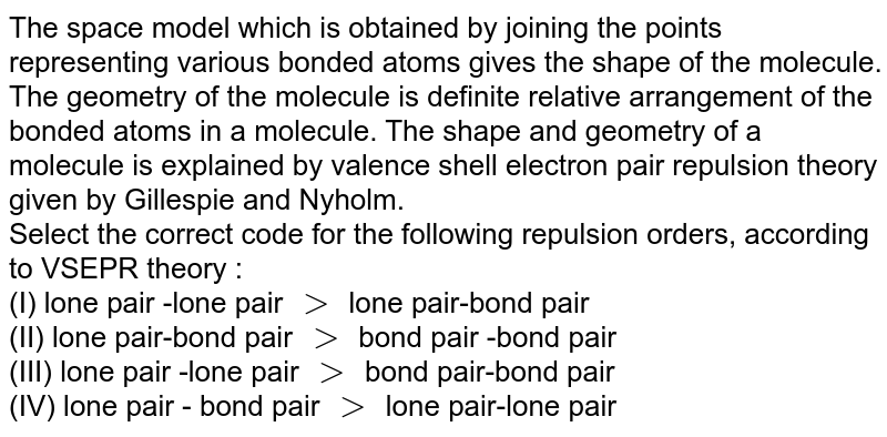 The space model which is obtained by joining the points representing various bonded atoms gives the shape of the molecule. The geometry of the molecule is definite relative arrangement of the bonded atoms in a molecule. The shape and geometry of a molecule is explained by valence shell electron pair repulsion theory given by Gillespie and Nyholm. <br>  Select the correct code for the following repulsion orders, according to VSEPR theory : <br> (I) lone pair -lone pair `gt` lone pair-bond pair <br>(II) lone pair-bond pair `gt` bond pair -bond pair <br> (III) lone pair -lone pair `gt` bond pair-bond pair <br> (IV) lone pair - bond pair `gt` lone pair-lone pair