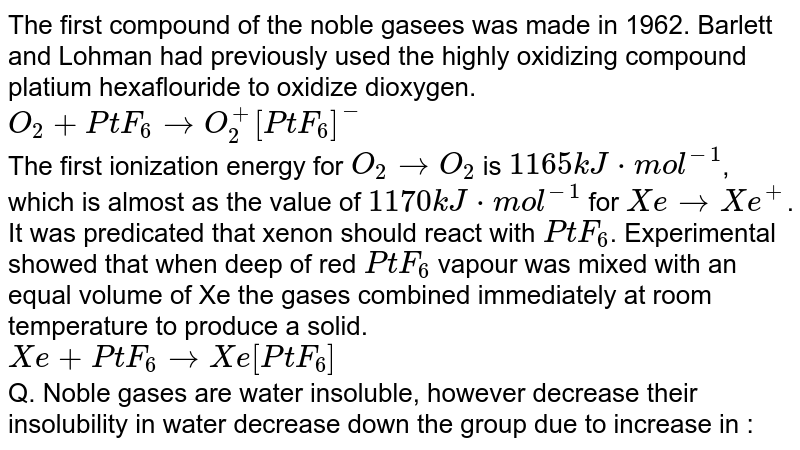 The first compound of the noble gasees was made in 1962. Barlett and Lohman had previously used the highly oxidizing compound platium hexaflouride to oxidize dioxygen. <br> `O_(2)+PtF_(6) to O_(2)^(+)[PtF_(6)]^(-)` <br> The first ionization energy for `O_(2) to O_(2)` is `1165kJ*mol^(-1)`, which is almost as the value of `1170kJ*mol^(-1)` for `Xe to Xe^(+)`. It was predicated that xenon should react with `PtF_(6)`. Experimental showed that when deep of red `PtF_(6)` vapour was mixed with an equal volume of Xe the gases combined immediately at room temperature to produce a solid. <br> `Xe+PtF_(6) to Xe[PtF_(6)]` <br> Q. Noble gases are water insoluble, however decrease their insolubility in water decrease down the group due to increase in :
