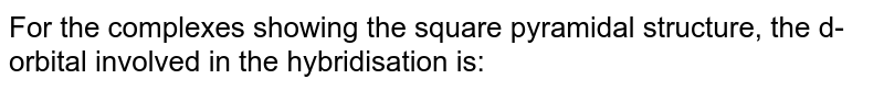 For the complexes showing the square pyramidal structure, the d-orbital involved in the hybridisation is: