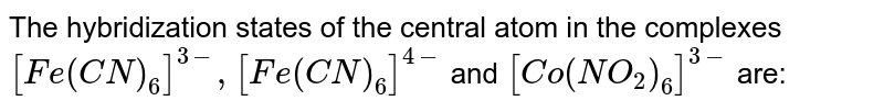 The hybridization states of the central atom in the complexes `[Fe(CN)_(6)]^(3-),[Fe(CN)_(6)]^(4-)` and `[Co(NO_(2))_(6)]^(3-)` are: