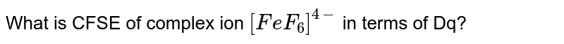 What is CFSE of complex ion `[FeF_(6)]^(4-)` in terms of Dq?