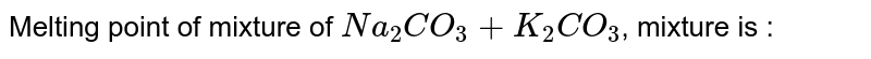 Melting point of mixture of `Na_(2)CO_(3)+K_(2)CO_(3)`, mixture is :