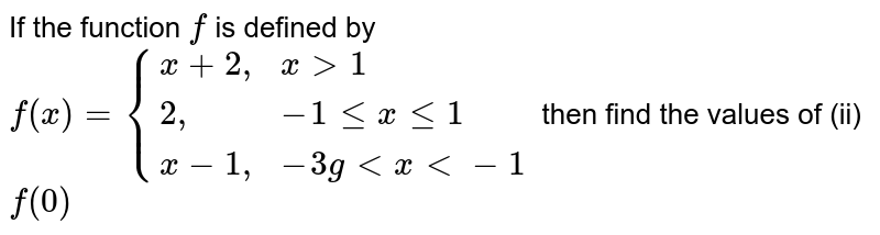 """If the function `f` is defined by `f(x)={{:(x+2"""","""",x gt 1),(2"""","""",-1 le x le 1),(x-1"""","""",-3g lt x lt-1):}` then find the values of (ii) `f(0)`"""