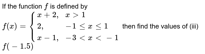 """If the function `f` is defined by `f(x)={{:(x+2"""","""",x gt 1),(2"""","""",-1 le x le 1),(x-1"""","""",-3 lt x lt-1):}` then find the values of (iii) `f(-1.5)`"""
