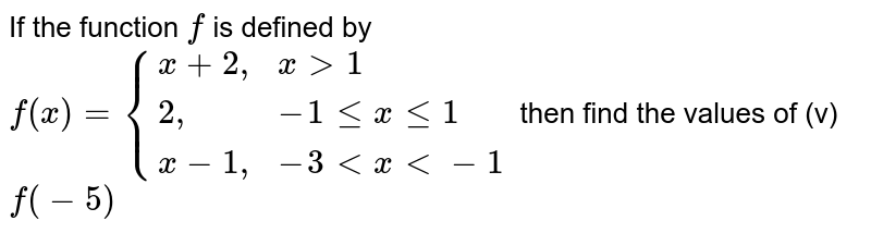 """If the function `f` is defined by `f(x)={{:(x+2"""","""",x gt 1),(2"""","""",-1 le x le 1),(x-1"""","""",-3 lt x lt-1):}` then find the values of (v) `f(-5)`"""