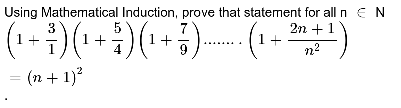 Using Mathematical Induction, prove that statement for all n `in` N <br> `(1+3/1)(1+5/4)(1+7/9)........(1+(2n+1)/n^2)=(n+1)^2`.