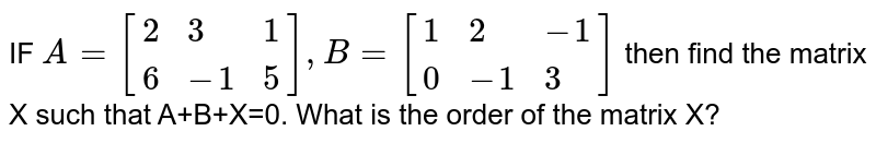 IF `A=[{:(2,3,1),(6,-1,5):}],B=[{:(1,2,-1),(0,-1,3):}]` then find the matrix X such that A+B+X=0. What is the order of the matrix X?