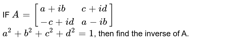 IF `A=[{:(a+ib,c+id),(-c+id,a-ib):}]` <br> `a^2+b^2+c^2+d^2=1`, then find the inverse of A.