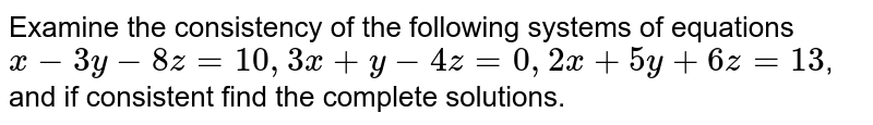 Examine the consistency of the following systems of equations `x-3y-8z=10,3x+y-4z=0,2x+5y+6z=13`, and if consistent find the complete solutions.