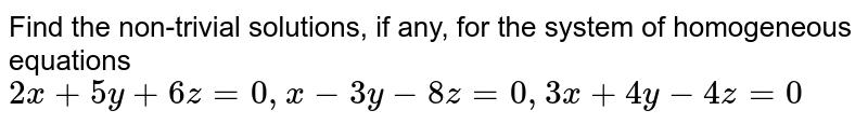 Find the non-trivial solutions, if any, for the system of homogeneous equations `2x+5y+6z=0,x-3y-8z=0,3x+4y-4z=0`