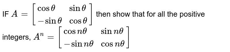IF `A=[{:(costheta,sintheta),(-sintheta,costheta):}]` then show that for all the positive integers, `A^n=[{:(cosntheta,sinntheta),(-sinntheta,cosntheta):}]`