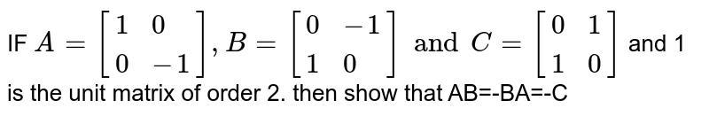 IF `A=[{:(1,0),(0,-1):}],B=[{:(0,-1),(1,0):}]and C=[{:(0,1),(1,0):}]` and 1 is the unit matrix of order 2. then show that AB=-BA=-C