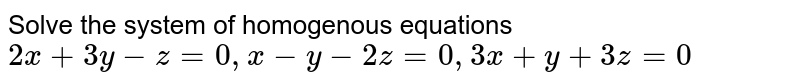 Solve the system of homogenous equations `2x+3y-z=0,x-y-2z=0,3x+y+3z=0`