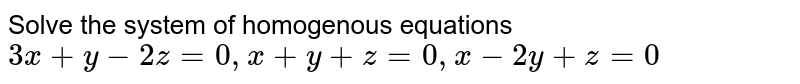 Solve the system of homogenous equations `3x+y-2z=0,x+y+z=0,x-2y+z=0`